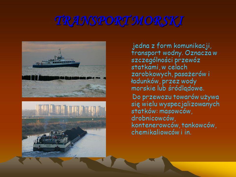TRANSPORT MORSKI jedna z form komunikacji, transport wodny. Oznacza w szczególności przewóz statkami, w celach zarobkowych, pasażerów i ładunków, prze