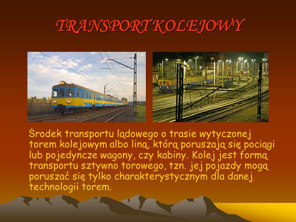 TRANSPORT KOLEJOWY Ś rodek transportu lądowego o trasie wytyczonej torem kolejowym albo liną, którą poruszają się pociągi lub pojedyncze wagony, czy k