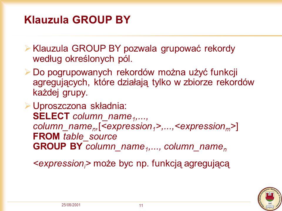 25/08/2001 11 Klauzula GROUP BY Klauzula GROUP BY pozwala grupować rekordy według określonych pól. Do pogrupowanych rekordów można użyć funkcji agregu