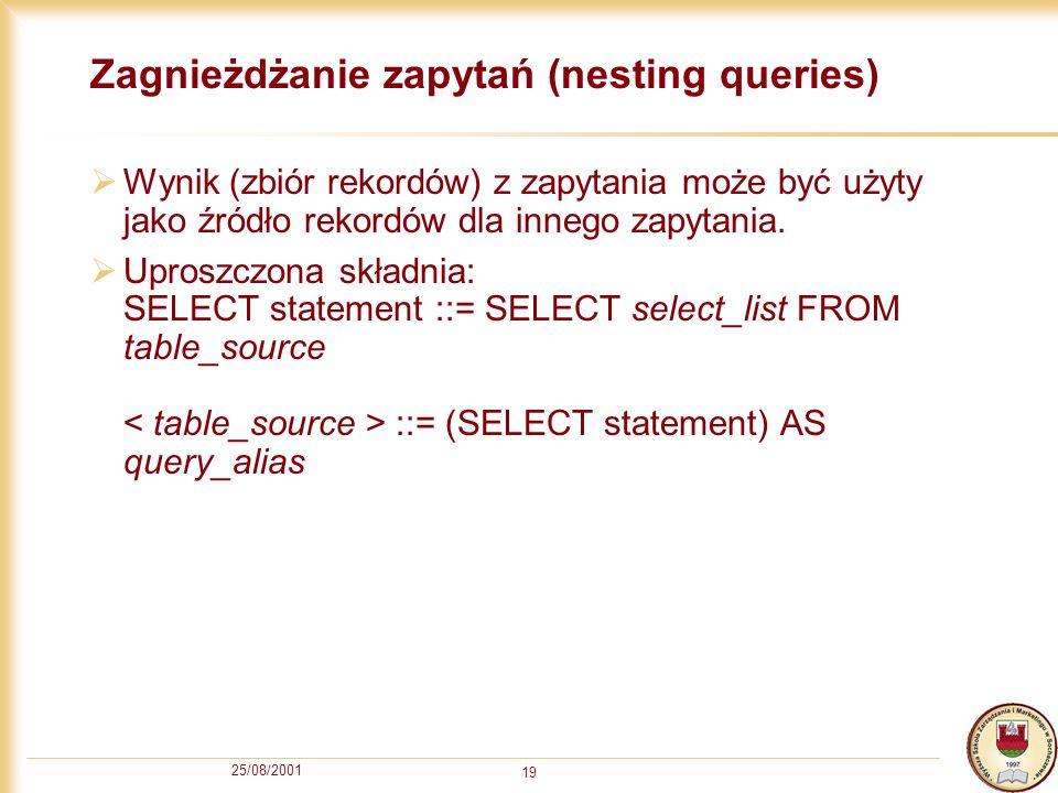 25/08/2001 19 Zagnieżdżanie zapytań (nesting queries) Wynik (zbiór rekordów) z zapytania może być użyty jako źródło rekordów dla innego zapytania. Upr