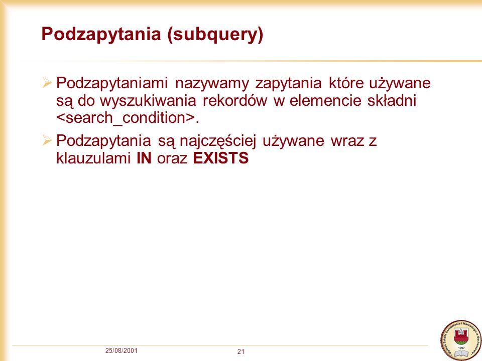25/08/2001 21 Podzapytania (subquery) Podzapytaniami nazywamy zapytania które używane są do wyszukiwania rekordów w elemencie składni. Podzapytania są
