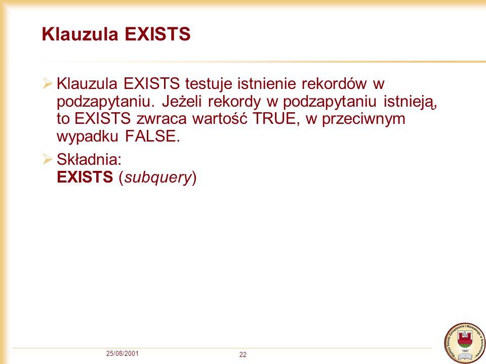 25/08/2001 22 Klauzula EXISTS Klauzula EXISTS testuje istnienie rekordów w podzapytaniu. Jeżeli rekordy w podzapytaniu istnieją, to EXISTS zwraca wart