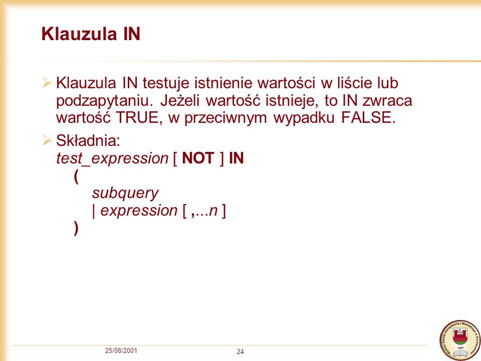 25/08/2001 24 Klauzula IN Klauzula IN testuje istnienie wartości w liście lub podzapytaniu. Jeżeli wartość istnieje, to IN zwraca wartość TRUE, w prze