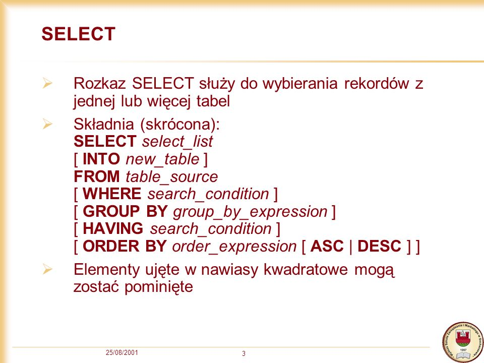 25/08/2001 3 SELECT Rozkaz SELECT służy do wybierania rekordów z jednej lub więcej tabel Składnia (skrócona): SELECT select_list [ INTO new_table ] FR