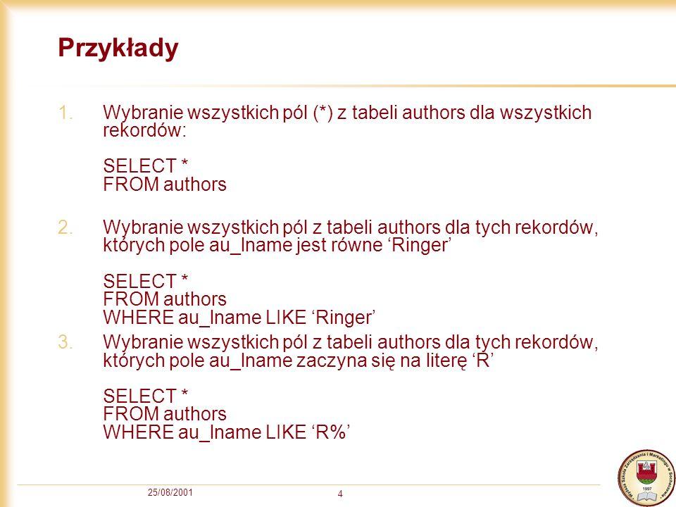 25/08/2001 4 Przykłady 1.Wybranie wszystkich pól (*) z tabeli authors dla wszystkich rekordów: SELECT * FROM authors 2.Wybranie wszystkich pól z tabel
