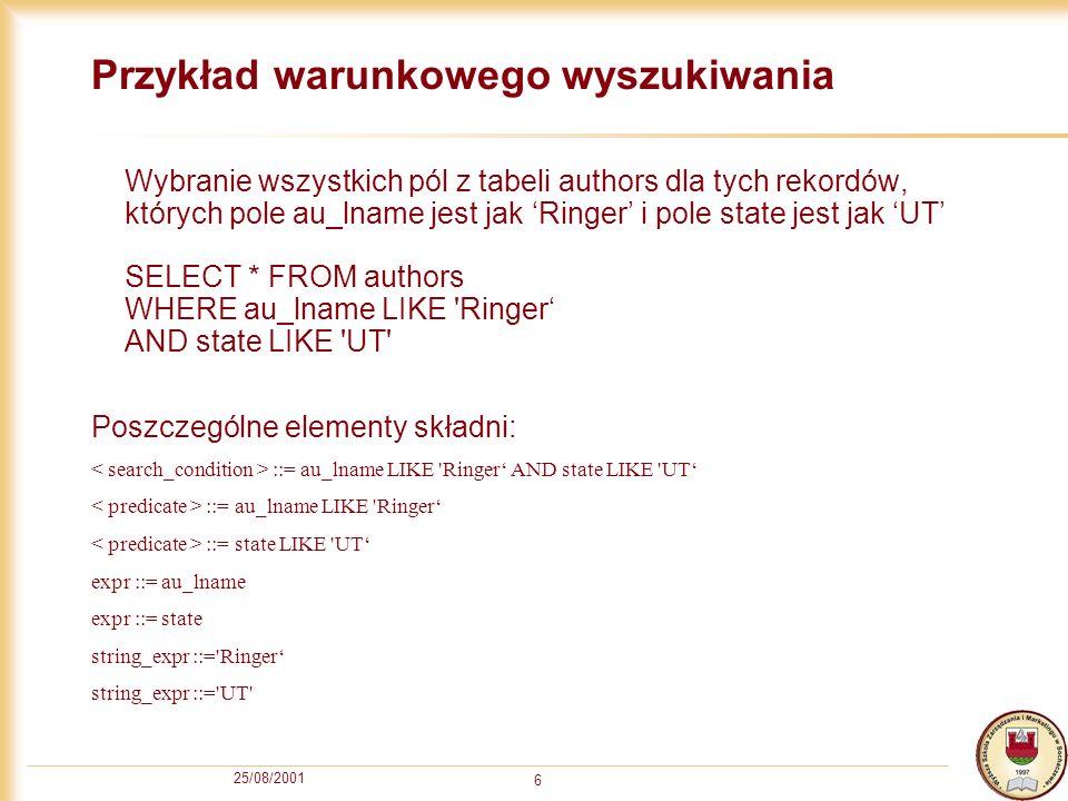 25/08/2001 6 Przykład warunkowego wyszukiwania Wybranie wszystkich pól z tabeli authors dla tych rekordów, których pole au_lname jest jak Ringer i pol