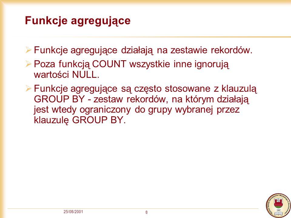 25/08/2001 8 Funkcje agregujące Funkcje agregujące działają na zestawie rekordów. Poza funkcją COUNT wszystkie inne ignorują wartości NULL. Funkcje ag