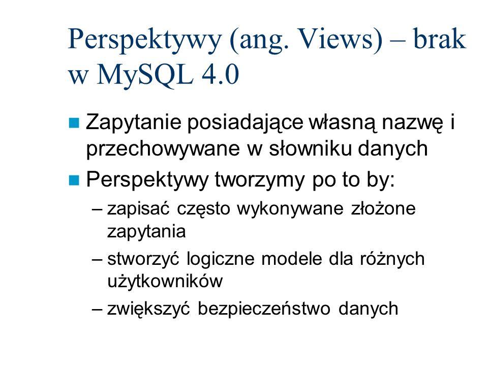 Perspektywy (ang. Views) – brak w MySQL 4.0 Zapytanie posiadające własną nazwę i przechowywane w słowniku danych Perspektywy tworzymy po to by: –zapis