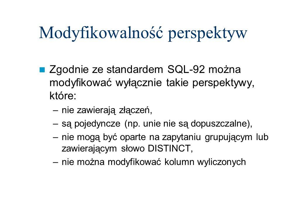 Modyfikowalność perspektyw Zgodnie ze standardem SQL-92 można modyfikować wyłącznie takie perspektywy, które: –nie zawierają złączeń, –są pojedyncze (
