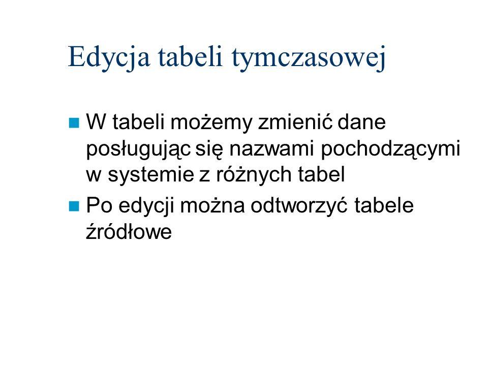 Edycja tabeli tymczasowej W tabeli możemy zmienić dane posługując się nazwami pochodzącymi w systemie z różnych tabel Po edycji można odtworzyć tabele