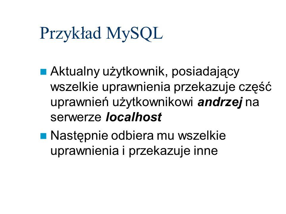 Przykład MySQL Aktualny użytkownik, posiadający wszelkie uprawnienia przekazuje część uprawnień użytkownikowi andrzej na serwerze localhost Następnie
