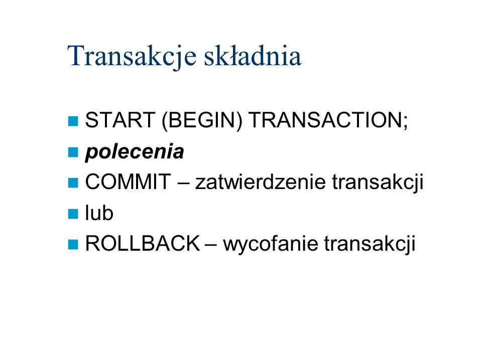 Transakcje składnia START (BEGIN) TRANSACTION; polecenia COMMIT – zatwierdzenie transakcji lub ROLLBACK – wycofanie transakcji