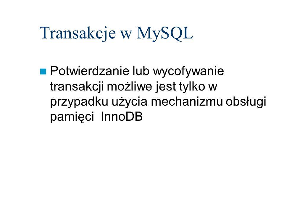 Transakcje w MySQL Potwierdzanie lub wycofywanie transakcji możliwe jest tylko w przypadku użycia mechanizmu obsługi pamięci InnoDB