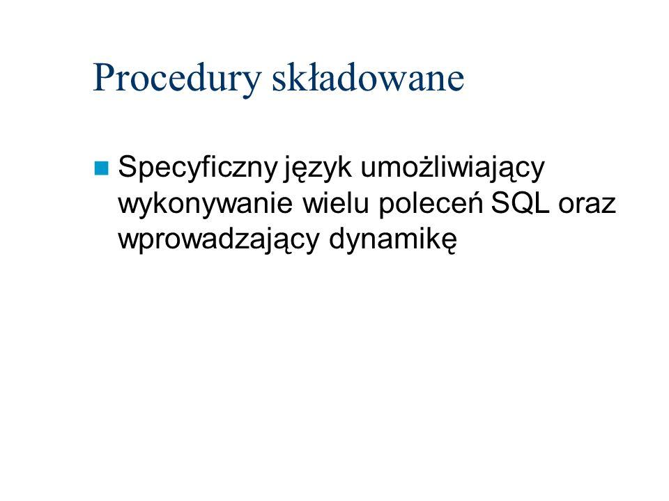 Procedury składowane Specyficzny język umożliwiający wykonywanie wielu poleceń SQL oraz wprowadzający dynamikę