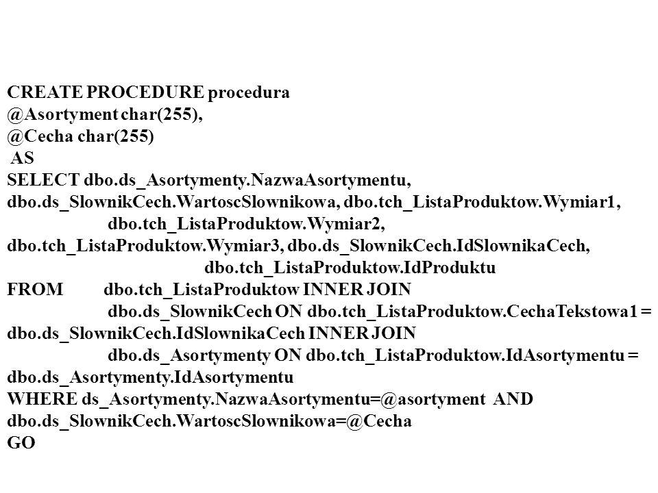 CREATE PROCEDURE procedura @Asortyment char(255), @Cecha char(255) AS SELECT dbo.ds_Asortymenty.NazwaAsortymentu, dbo.ds_SlownikCech.WartoscSlownikowa