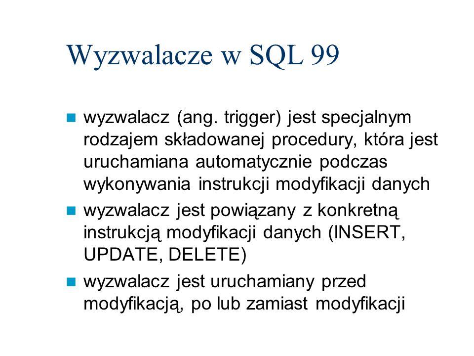 Wyzwalacze w SQL 99 wyzwalacz (ang. trigger) jest specjalnym rodzajem składowanej procedury, która jest uruchamiana automatycznie podczas wykonywania