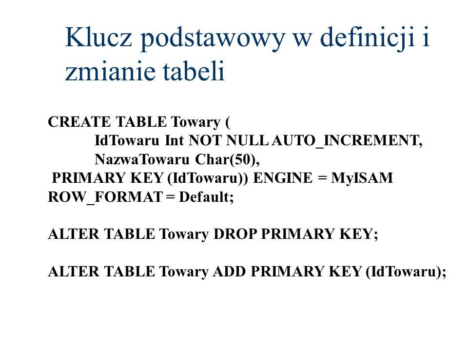 Klucz podstawowy w definicji i zmianie tabeli CREATE TABLE Towary ( IdTowaru Int NOT NULL AUTO_INCREMENT, NazwaTowaru Char(50), PRIMARY KEY (IdTowaru)
