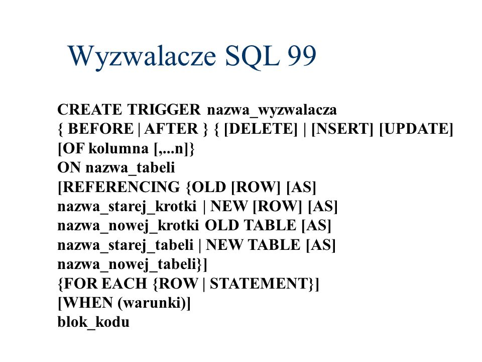 Wyzwalacze SQL 99 CREATE TRIGGER nazwa_wyzwalacza { BEFORE | AFTER } { [DELETE] | [NSERT] [UPDATE] [OF kolumna [,...n]} ON nazwa_tabeli [REFERENCING {