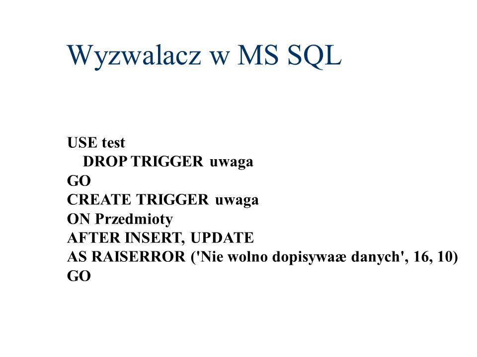 Wyzwalacz w MS SQL USE test DROP TRIGGER uwaga GO CREATE TRIGGER uwaga ON Przedmioty AFTER INSERT, UPDATE AS RAISERROR ('Nie wolno dopisywaæ danych',