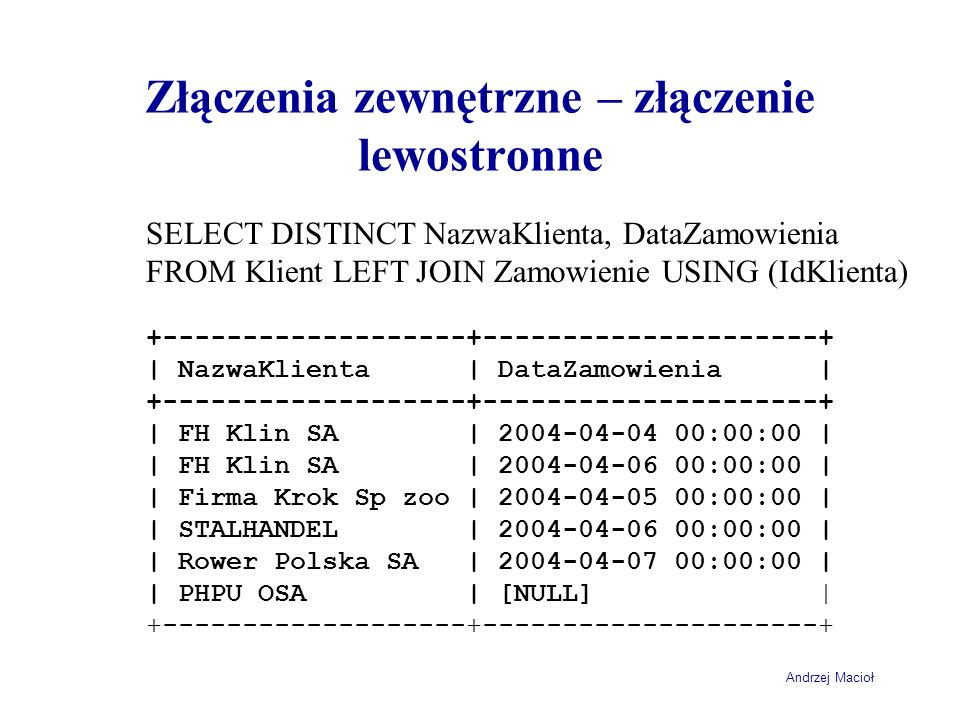 Andrzej Macioł Złączenia zewnętrzne – złączenie lewostronne SELECT DISTINCT NazwaKlienta, DataZamowienia FROM Klient LEFT JOIN Zamowienie USING (IdKli