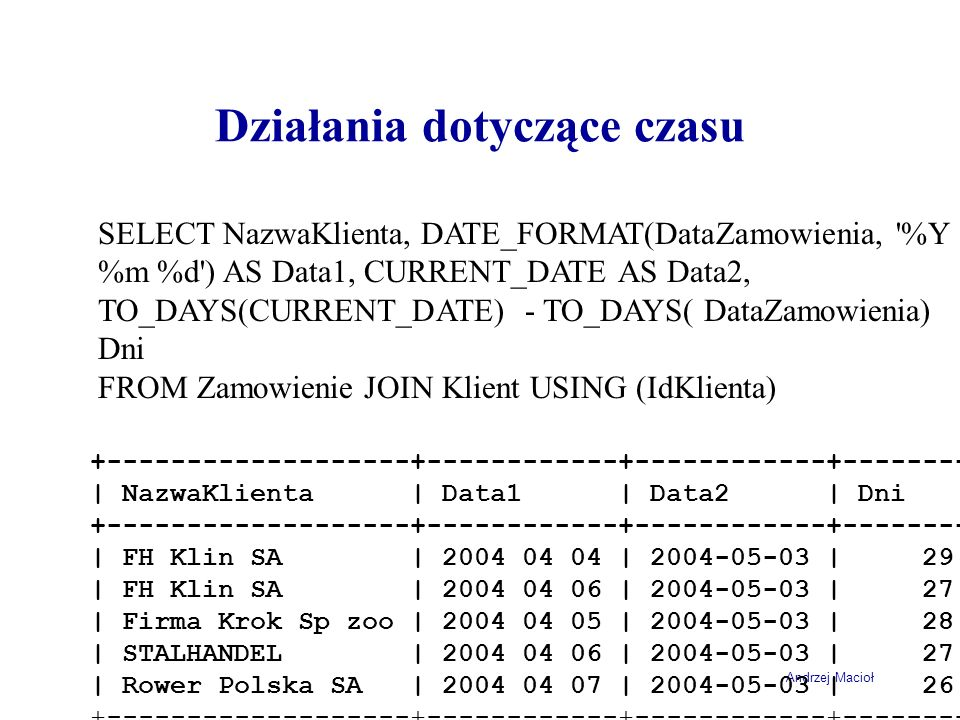 Andrzej Macioł Działania dotyczące czasu SELECT NazwaKlienta, DATE_FORMAT(DataZamowienia, '%Y %m %d') AS Data1, CURRENT_DATE AS Data2, TO_DAYS(CURRENT