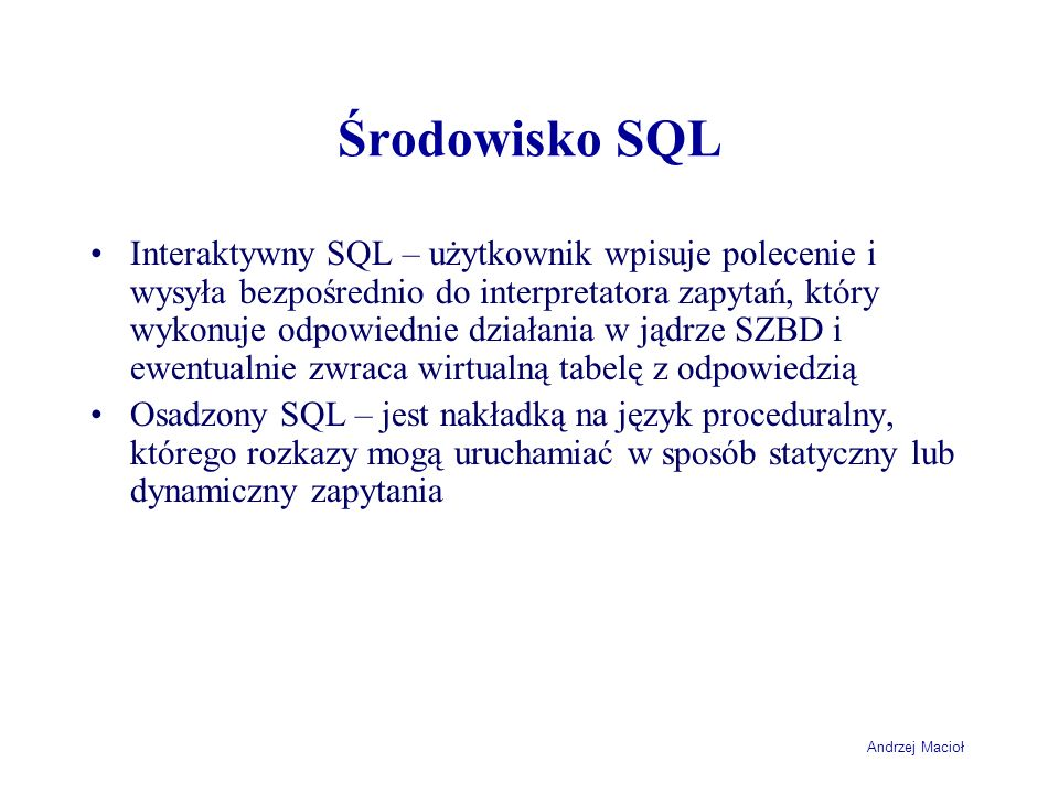 Andrzej Macioł Usuwanie wierszy - Microsoft SQL Server DELETE FROM LiniaZamowienia WHERE (IdZamowienia IN (SELECT IdZamowienia FROM Zamowienie WHERE DataZamowienia = 2004-04-04 AND IdKlienta = (SELECT IdKlienta FROM Klient WHERE NazwaKlienta = FH Klin SA )))