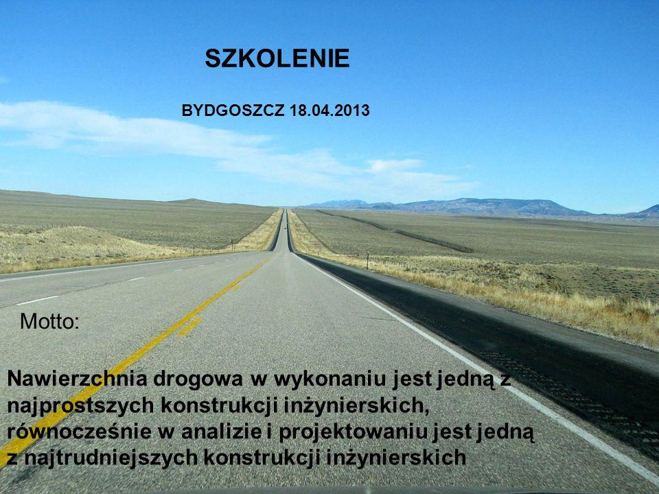 Motto: Nawierzchnia drogowa w wykonaniu jest jedną z najprostszych konstrukcji inżynierskich, równocześnie w analizie i projektowaniu jest jedną z najtrudniejszych konstrukcji inżynierskich SZKOLENIE BYDGOSZCZ 18.04.2013