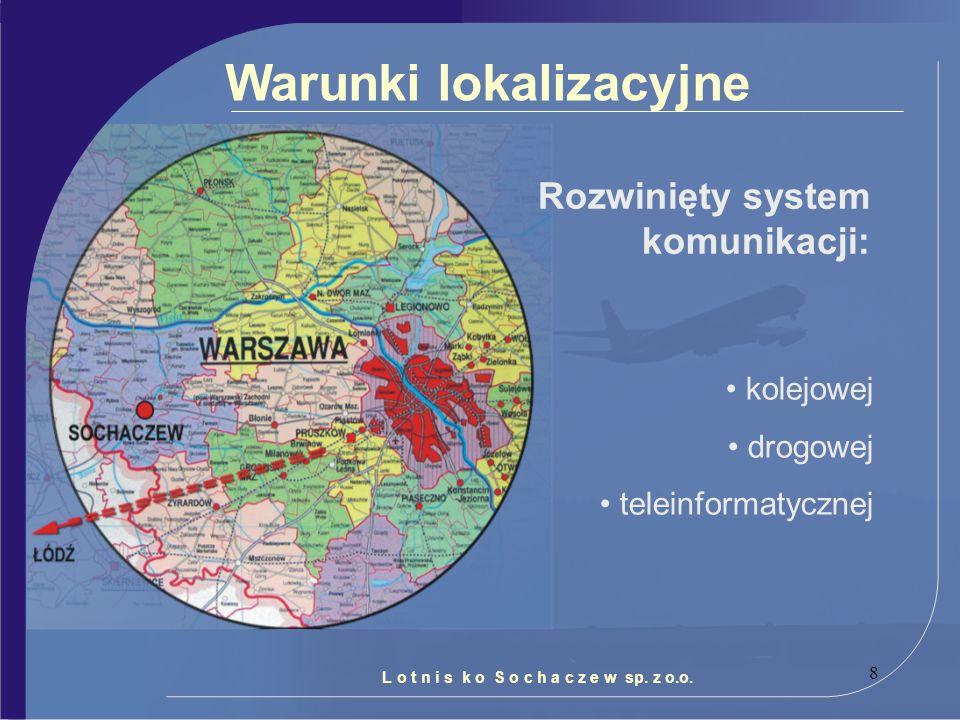 8 Warunki lokalizacyjne Rozwinięty system komunikacji: kolejowej drogowej teleinformatycznej L o t n i s k o S o c h a c z e w sp. z o.o.