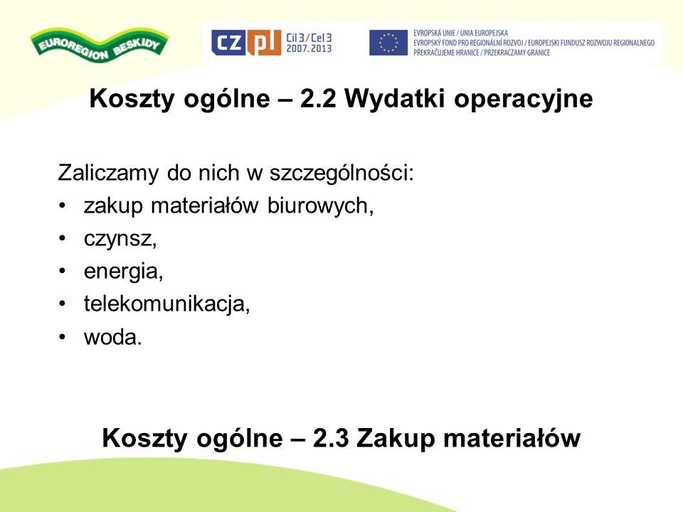 Koszty ogólne – 2.2 Wydatki operacyjne Zaliczamy do nich w szczególności: zakup materiałów biurowych, czynsz, energia, telekomunikacja, woda. Koszty o