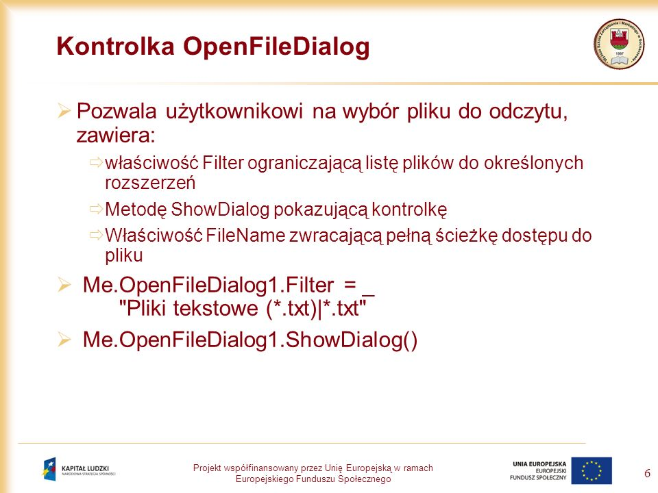Projekt współfinansowany przez Unię Europejską w ramach Europejskiego Funduszu Społecznego 6 Kontrolka OpenFileDialog Pozwala użytkownikowi na wybór p