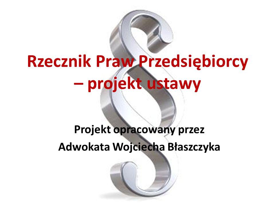 Rzecznik Praw Przedsiębiorcy – projekt ustawy Projekt opracowany przez Adwokata Wojciecha Błaszczyka