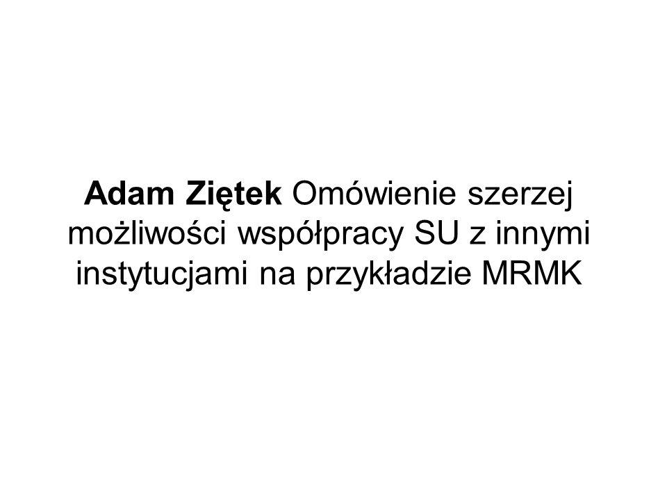 Adam Ziętek Omówienie szerzej możliwości współpracy SU z innymi instytucjami na przykładzie MRMK