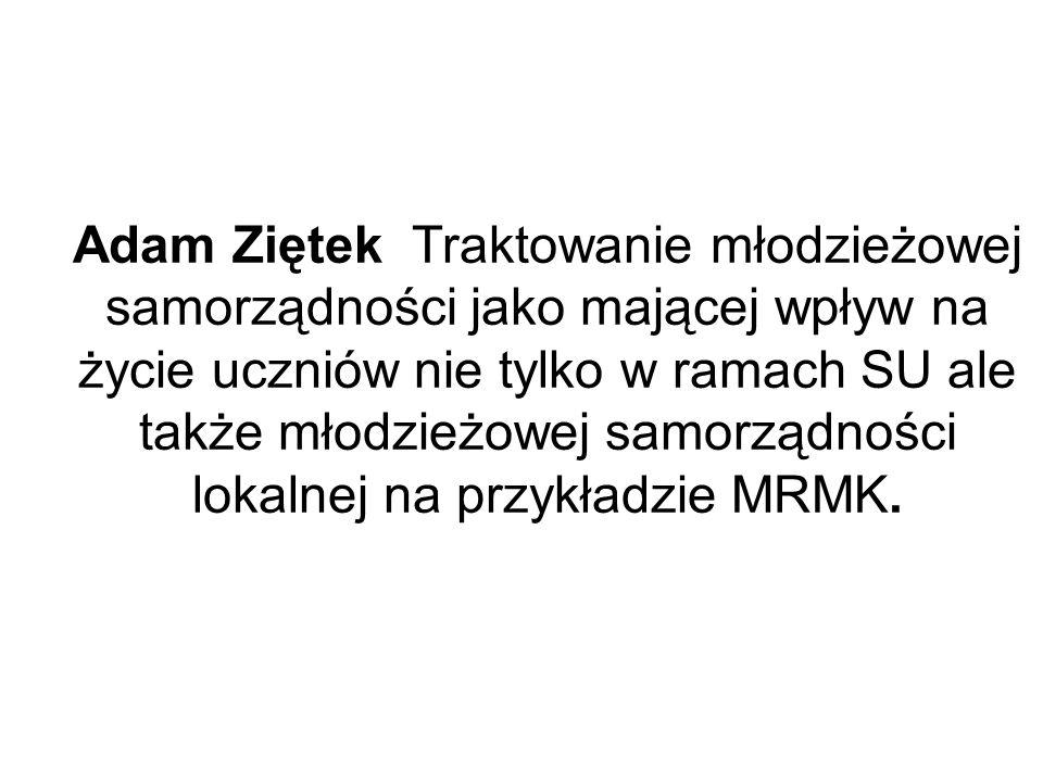 Adam Ziętek Traktowanie młodzieżowej samorządności jako mającej wpływ na życie uczniów nie tylko w ramach SU ale także młodzieżowej samorządności lokalnej na przykładzie MRMK.