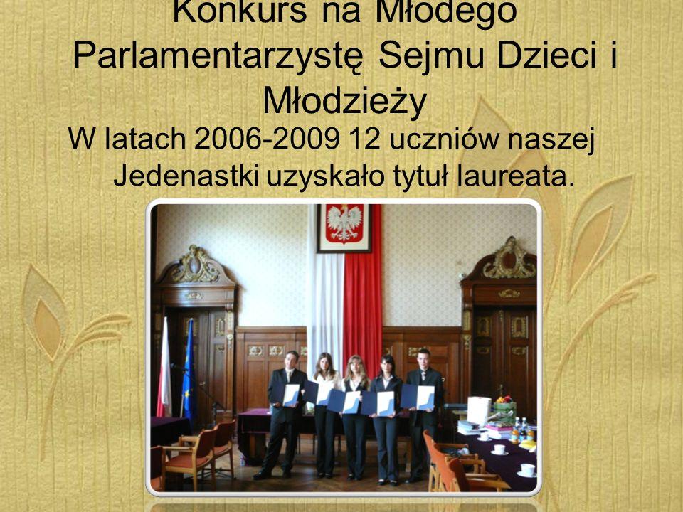 Konkurs na Młodego Parlamentarzystę Sejmu Dzieci i Młodzieży W latach 2006-2009 12 uczniów naszej Jedenastki uzyskało tytuł laureata.