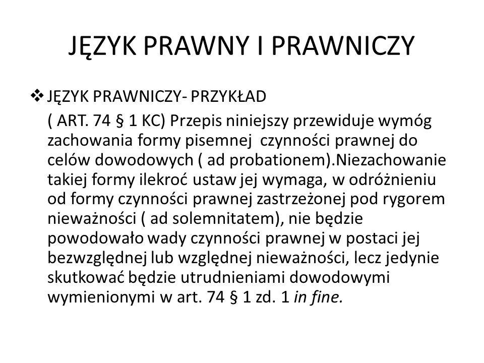 JĘZYK PRAWNY I PRAWNICZY JĘZYK PRAWNICZY- PRZYKŁAD ( ART. 74 § 1 KC) Przepis niniejszy przewiduje wymóg zachowania formy pisemnej czynności prawnej do