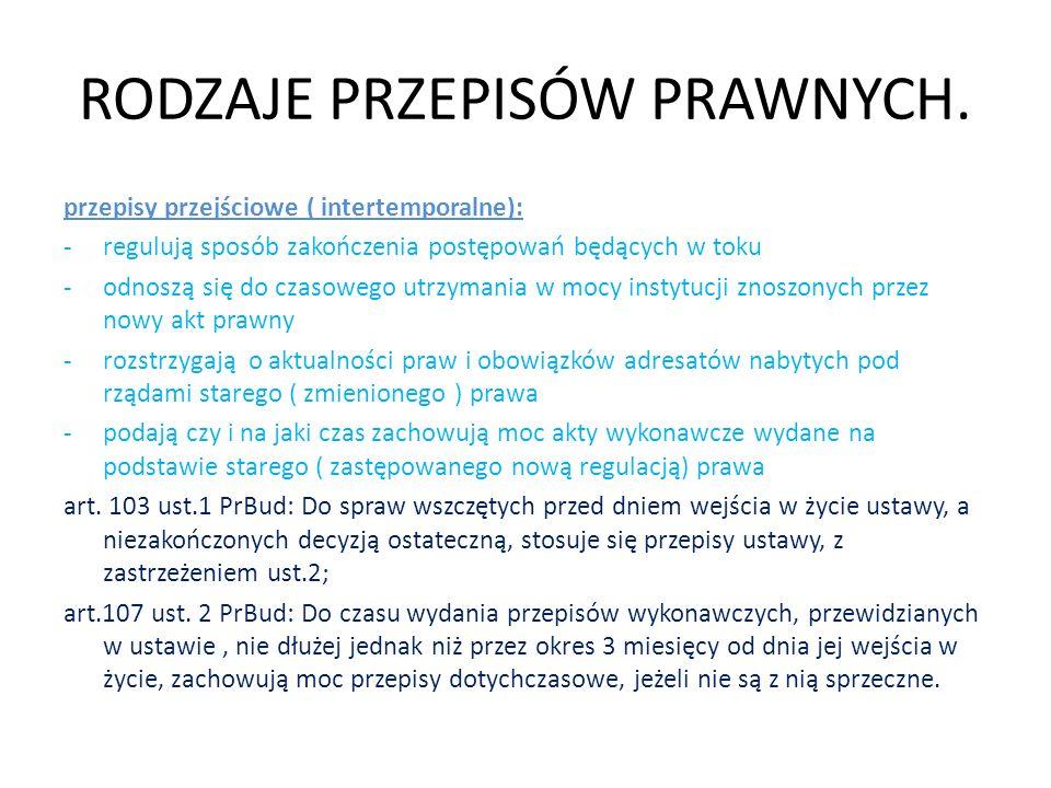 RODZAJE PRZEPISÓW PRAWNYCH. przepisy przejściowe ( intertemporalne): -regulują sposób zakończenia postępowań będących w toku -odnoszą się do czasowego