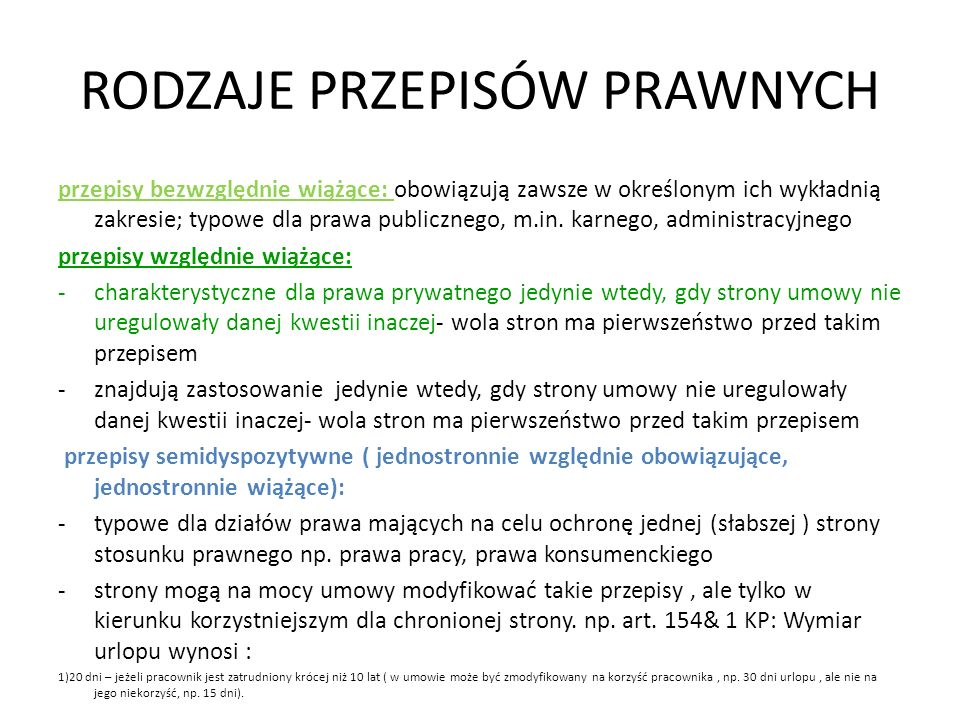 RODZAJE PRZEPISÓW PRAWNYCH przepisy bezwzględnie wiążące: obowiązują zawsze w określonym ich wykładnią zakresie; typowe dla prawa publicznego, m.in. k