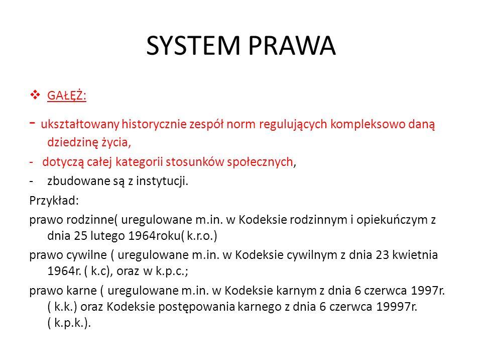 SYSTEM PRAWA GAŁĘŻ: - ukształtowany historycznie zespół norm regulujących kompleksowo daną dziedzinę życia, - dotyczą całej kategorii stosunków społec