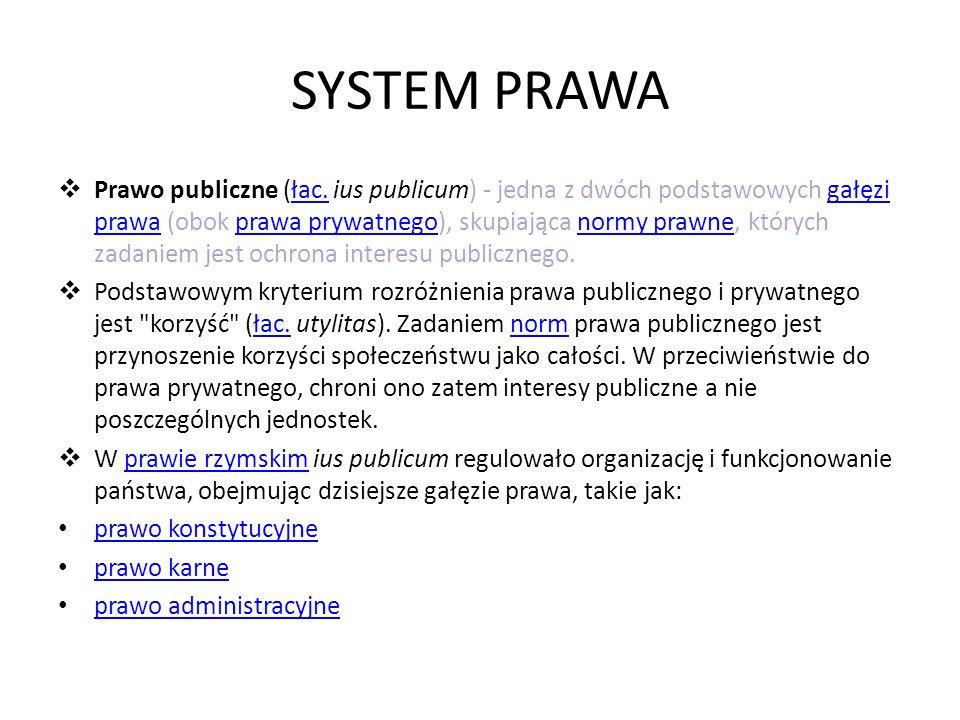 SYSTEM PRAWA Prawo publiczne (łac. ius publicum) - jedna z dwóch podstawowych gałęzi prawa (obok prawa prywatnego), skupiająca normy prawne, których z
