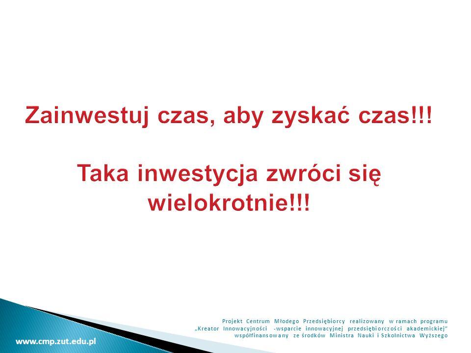 www.cmp.zut.edu.pl Projekt Centrum Młodego Przedsiębiorcy realizowany w ramach programu Kreator Innowacyjności -wsparcie innowacyjnej przedsiębiorczości akademickiej współfinansowany ze środków Ministra Nauki i Szkolnictwa Wyższego Zainwestuj czas, aby zyskać czas!!.