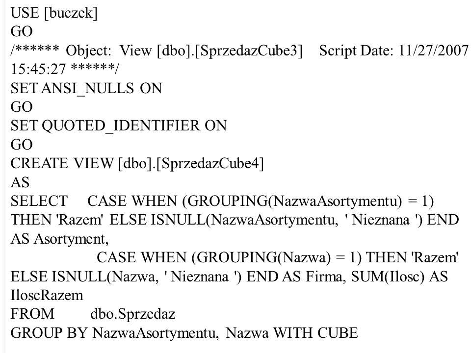 USE [buczek] GO /****** Object: View [dbo].[SprzedazCube3] Script Date: 11/27/2007 15:45:27 ******/ SET ANSI_NULLS ON GO SET QUOTED_IDENTIFIER ON GO C