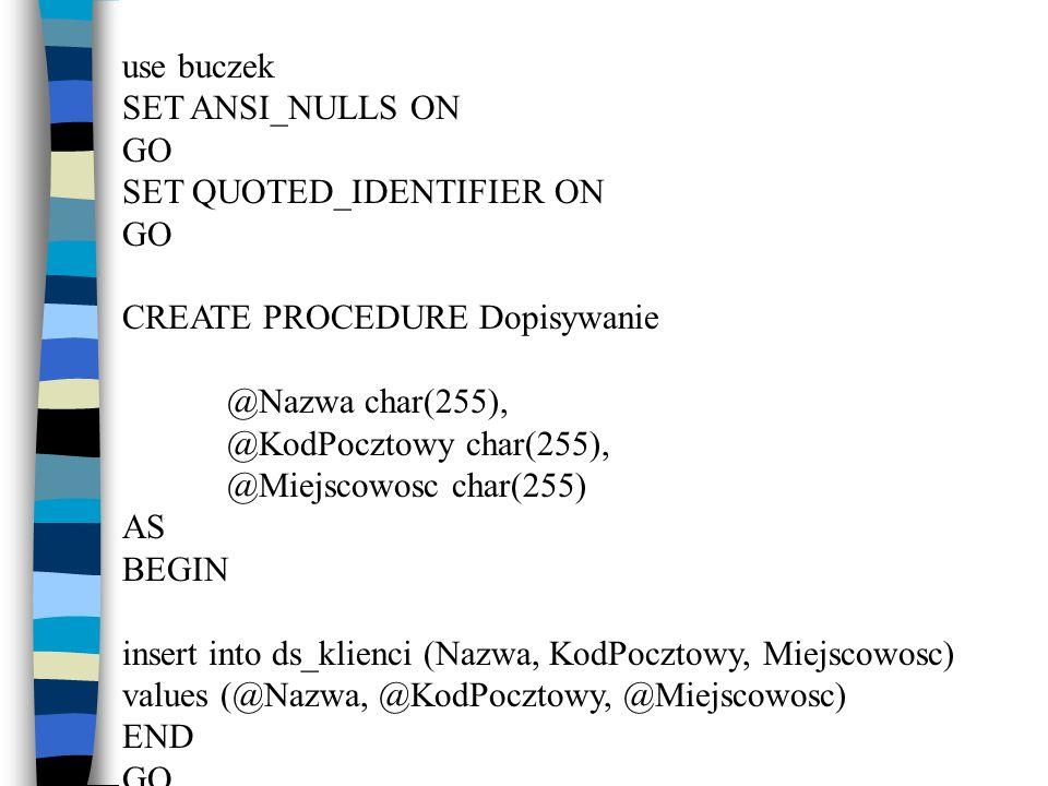 use buczek SET ANSI_NULLS ON GO SET QUOTED_IDENTIFIER ON GO CREATE PROCEDURE Dopisywanie @Nazwa char(255), @KodPocztowy char(255), @Miejscowosc char(2