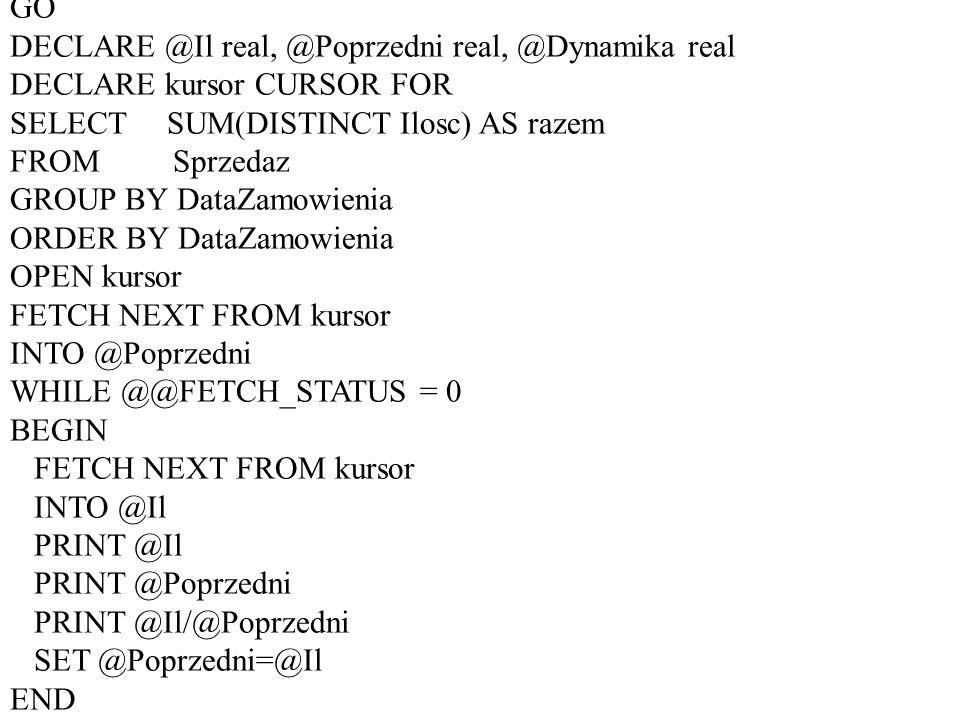 USE buczek GO DECLARE @Il real, @Poprzedni real, @Dynamika real DECLARE kursor CURSOR FOR SELECT SUM(DISTINCT Ilosc) AS razem FROM Sprzedaz GROUP BY D
