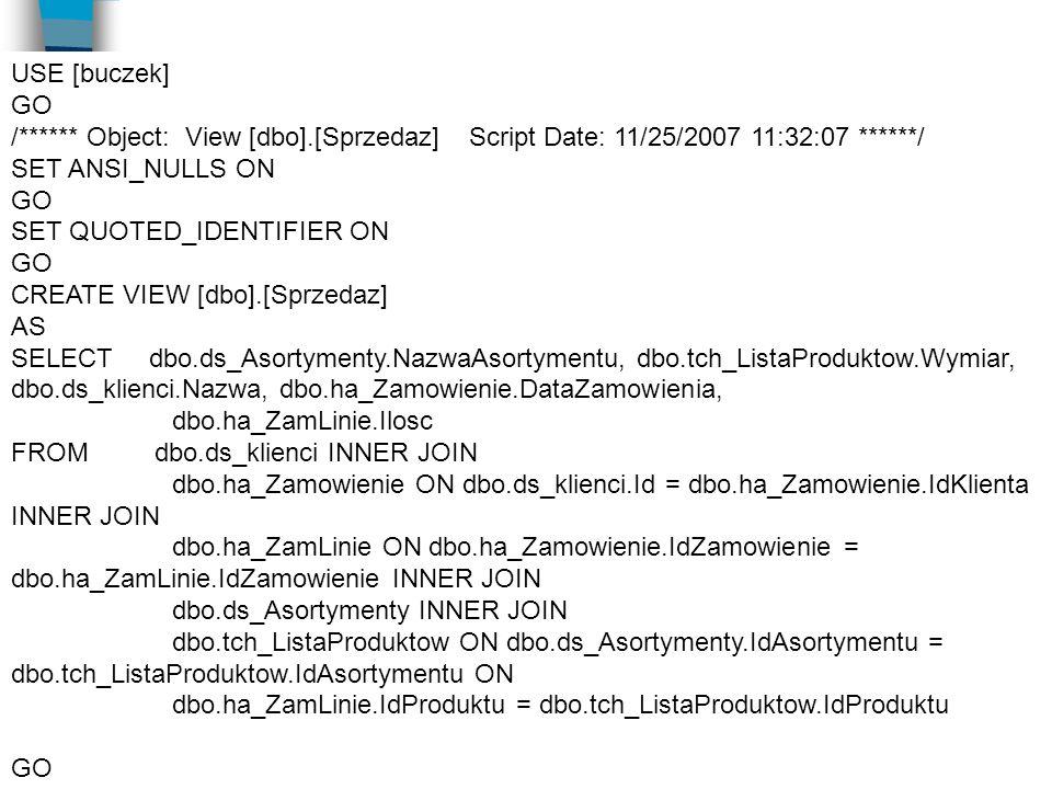 USE [buczek] GO /****** Object: View [dbo].[Sprzedaz] Script Date: 11/25/2007 11:32:07 ******/ SET ANSI_NULLS ON GO SET QUOTED_IDENTIFIER ON GO CREATE