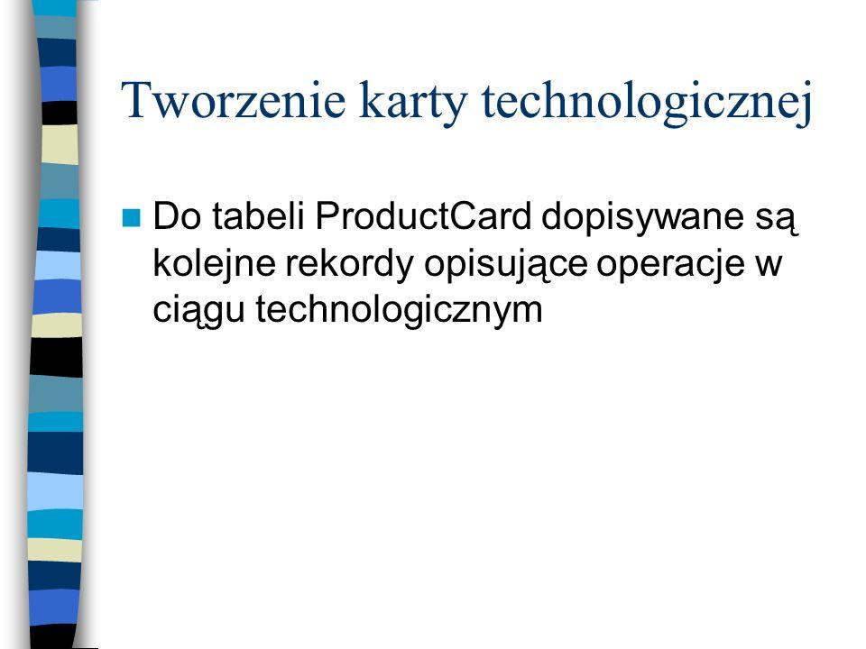 Tworzenie karty technologicznej Do tabeli ProductCard dopisywane są kolejne rekordy opisujące operacje w ciągu technologicznym