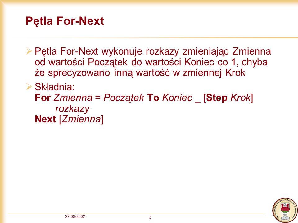 27/09/2002 3 Pętla For-Next Pętla For-Next wykonuje rozkazy zmieniając Zmienna od wartości Początek do wartości Koniec co 1, chyba że sprecyzowano inną wartość w zmiennej Krok Składnia: For Zmienna = Początek To Koniec _ [Step Krok] rozkazy Next [Zmienna]