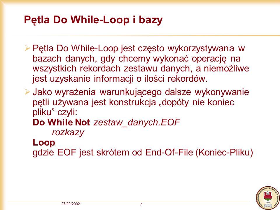 27/09/2002 7 Pętla Do While-Loop i bazy Pętla Do While-Loop jest często wykorzystywana w bazach danych, gdy chcemy wykonać operację na wszystkich rekordach zestawu danych, a niemożliwe jest uzyskanie informacji o ilości rekordów.