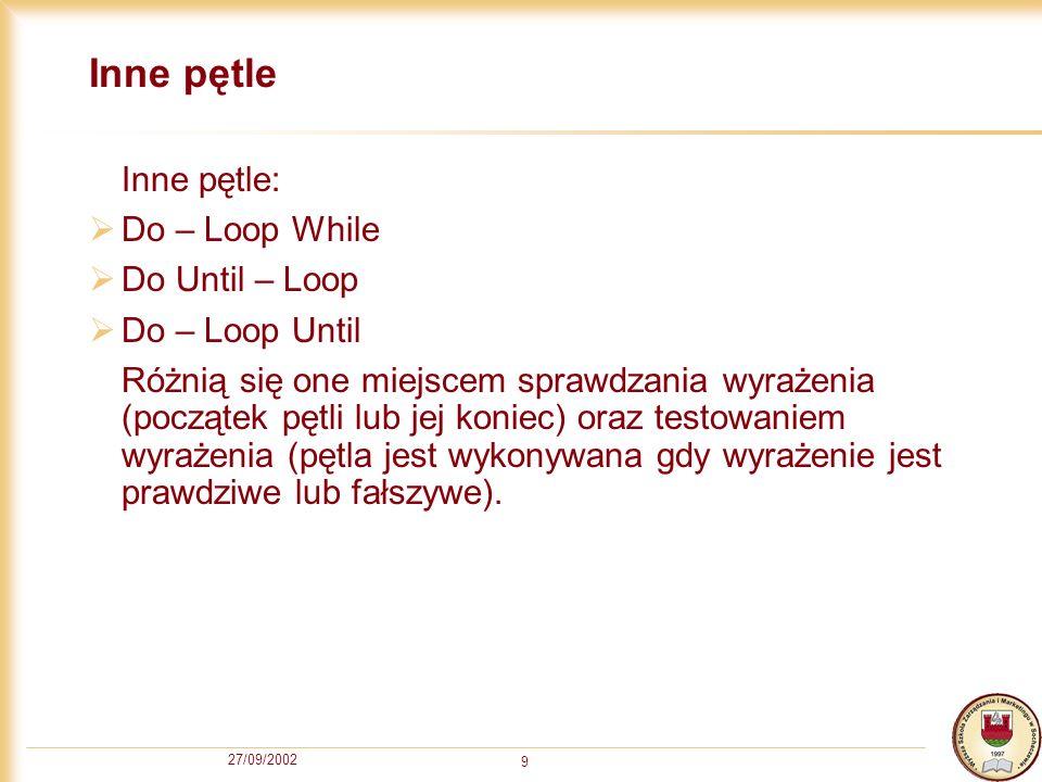 27/09/2002 9 Inne pętle Inne pętle: Do – Loop While Do Until – Loop Do – Loop Until Różnią się one miejscem sprawdzania wyrażenia (początek pętli lub jej koniec) oraz testowaniem wyrażenia (pętla jest wykonywana gdy wyrażenie jest prawdziwe lub fałszywe).
