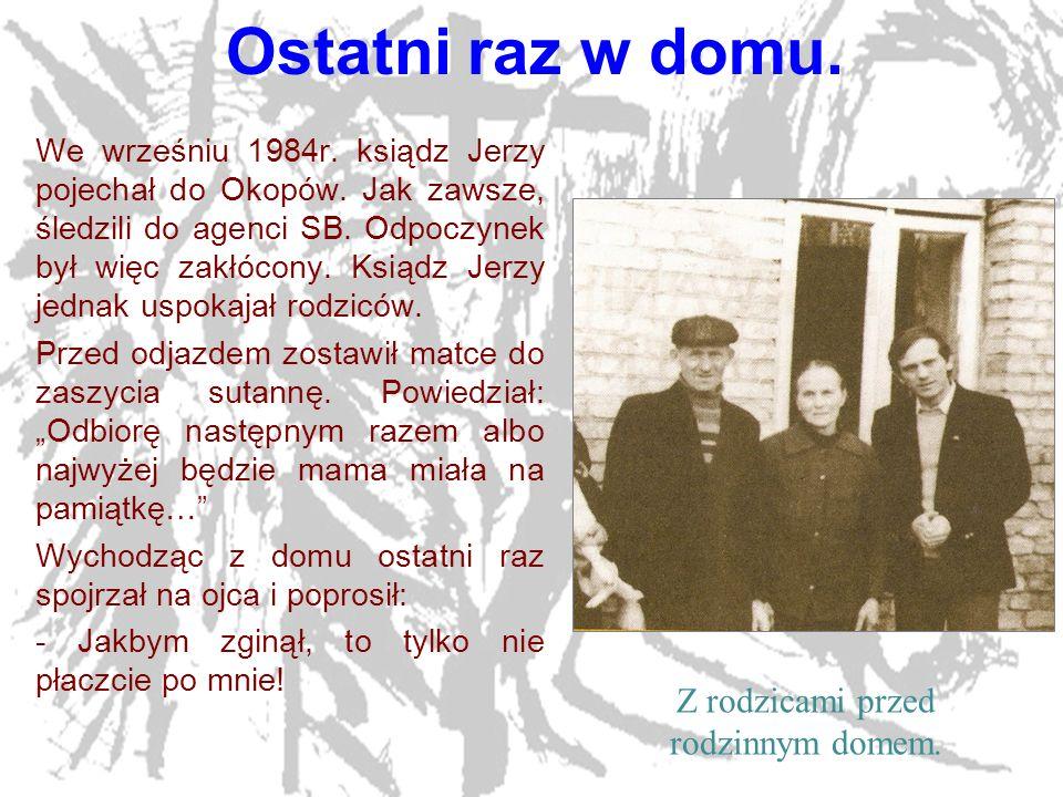 13 Ostatni raz w domu. We wrześniu 1984r. ksiądz Jerzy pojechał do Okopów. Jak zawsze, śledzili do agenci SB. Odpoczynek był więc zakłócony. Ksiądz Je