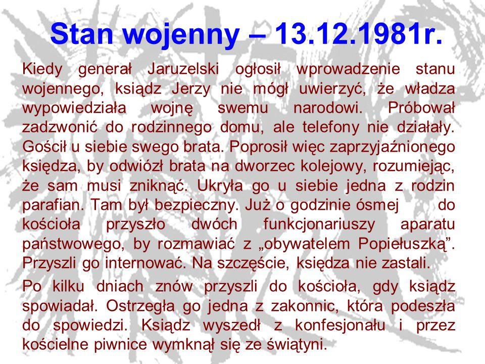 5 Stan wojenny – 13.12.1981r. Kiedy generał Jaruzelski ogłosił wprowadzenie stanu wojennego, ksiądz Jerzy nie mógł uwierzyć, że władza wypowiedziała w